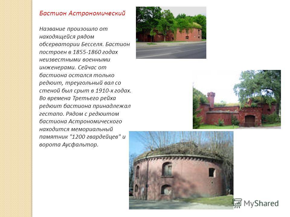 Бастион Астрономический Название произошло от находящейся рядом обсерватории Бесселя. Бастион построен в 1855-1860 годах неизвестными военными инженерами. Сейчас от бастиона остался только редюит, треугольный вал со стеной был срыт в 1910-х годах. В