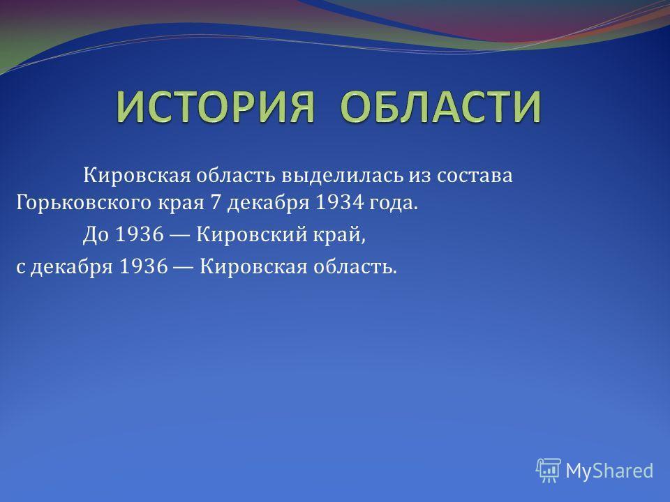 Кировская область выделилась из состава Горьковского края 7 декабря 1934 года. До 1936 Кировский край, с декабря 1936 Кировская область.