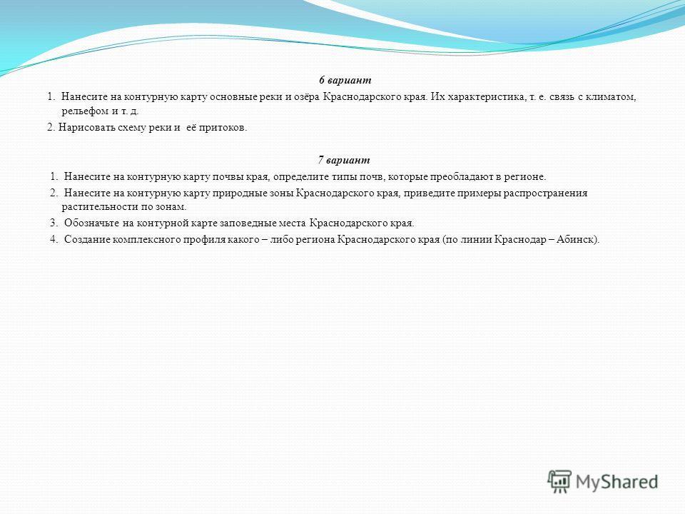 6 вариант 1. Нанесите на контурную карту основные реки и озёра Краснодарского края. Их характеристика, т. е. связь с климатом, рельефом и т. д. 2. Нарисовать схему реки и её притоков. 7 вариант 1. Нанесите на контурную карту почвы края, определите ти