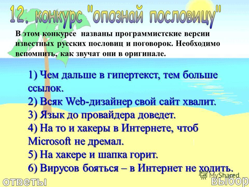 В этом конкурсе названы программистские версии известных русских пословиц и поговорок. Необходимо вспомнить, как звучат они в оригинале. 1) Чем дальше в гипертекст, тем больше ссылок. 2) Всяк Web-дизайнер свой сайт хвалит. 3) Язык до провайдера довед
