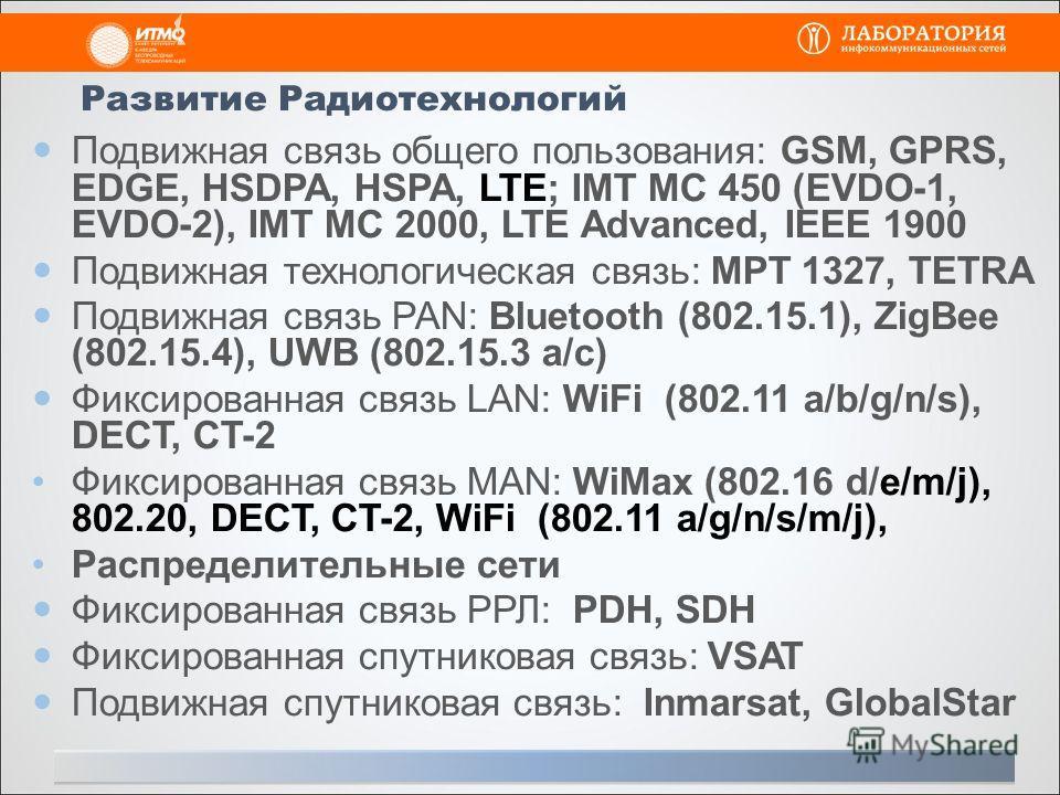 Развитие Радиотехнологий Подвижная связь общего пользования: GSM, GPRS, EDGE, HSDPA, HSPA, LTE; IMT MC 450 (EVDO-1, EVDO-2), IMT MC 2000, LTE Advanced, IEEE 1900 Подвижная технологическая связь: МPT 1327, TETRA Подвижная связь РАN: Bluetooth (802.15.