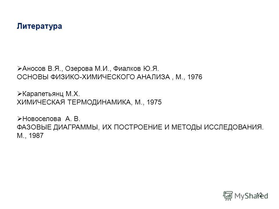 12 Литература Аносов В.Я., Озерова М.И., Фиалков Ю.Я. OCHOBЫ ФИЗИКО-ХИМИЧЕСКОГО АНАЛИЗА, М., 1976 Карапетьянц М.Х. ХИМИЧЕСКАЯ ТЕРМОДИНАМИКА, М., 1975 Новоселова А. В. ФАЗОВЫЕ ДИАГРАММЫ, ИХ ПОСТРОЕНИЕ И МЕТОДЫ ИССЛЕДОВАНИЯ. М., 1987