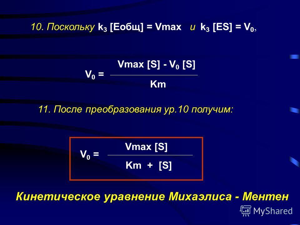 8. Т.к. из ур.4: [ES] = V 0 /k 3, подставив это выражение в ур.7, получим: V0V0 k3k3 = [Eсв] [S] Km V 0 = k 3 [Eсв] [S] Km или 9. Т.к. из ур. 3 [Eсв] = [Eобщ] - [ES], тогда из ур. 8 получим: V 0 = k 3 [Eобщ] [S] - k 3 [ES] [S] Km