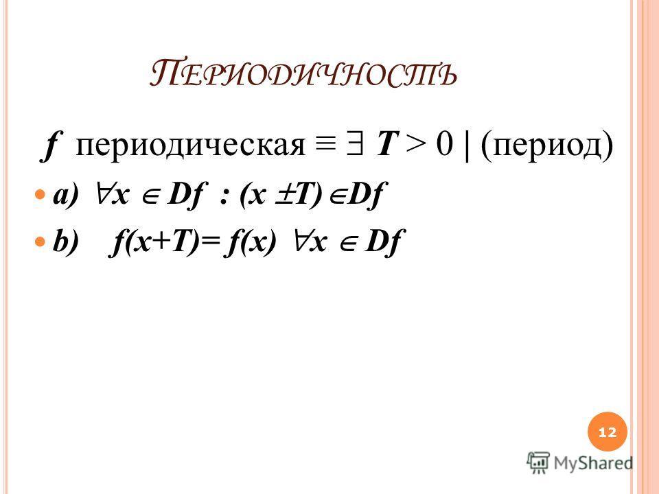 П ЕРИОДИЧНОСТЬ f периодическая Т > 0 | (период) a) x Df : (x T) Df b) f(x+T)= f(x) x Df 12