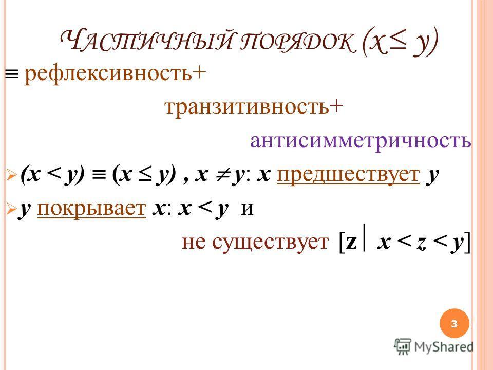 Ч АСТИЧНЫЙ ПОРЯДОК (x y) рефлексивность+ транзитивность+ антисимметричность (х < у) (х у), х у: x предшествует y y покрывает x: х < у и не существует [z х < z < у] 3
