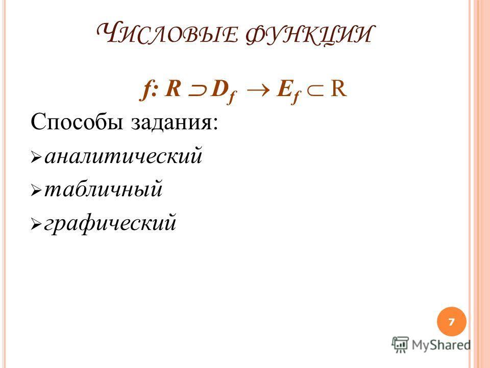 Ч ИСЛОВЫЕ ФУНКЦИИ f: R D f E f R Способы задания: аналитический табличный графический 7