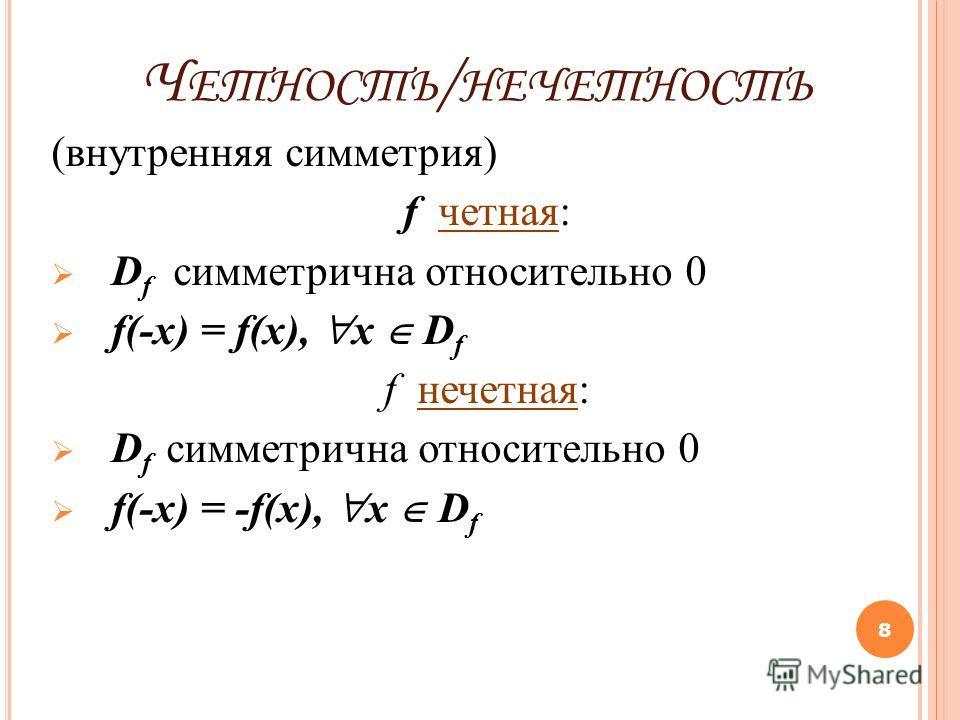 Ч ЕТНОСТЬ / НЕЧЕТНОСТЬ (внутренняя симметрия) f четная: D f симметрична относительно 0 f(-x) = f(x), x D f f нечетная: D f симметрична относительно 0 f(-x) = -f(x), x D f 8