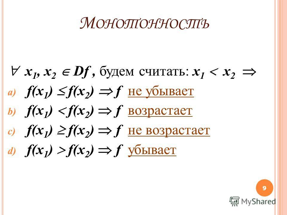 М ОНОТОННОСТЬ x 1, x 2 Df, будем считать: х 1 х 2 a) f(x 1 ) f(x 2 ) f не убывает b) f(x 1 ) f(x 2 ) f возрастает c) f(x 1 ) f(x 2 ) f не возрастает d) f(x 1 ) f(x 2 ) f убывает 9