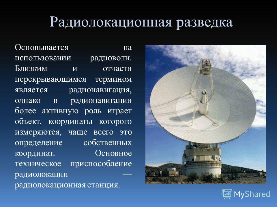 Радиолокационная разведка Основывается на использовании радиоволн. Близким и отчасти перекрывающимся термином является радионавигация, однако в радионавигации более активную роль играет объект, координаты которого измеряются, чаще всего это определен