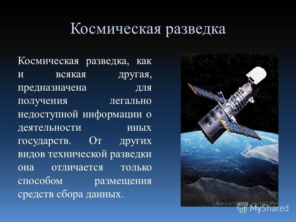 Космическая разведка Космическая разведка, как и всякая другая, предназначена для получения легально недоступной информации о деятельности иных государств. От других видов технической разведки она отличается только способом размещения средств сбора д