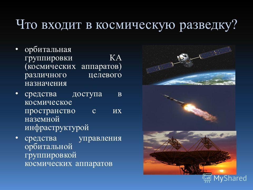 Что входит в космическую разведку? орбитальная группировки КА (космических аппаратов) различного целевого назначения средства доступа в космическое пространство с их наземной инфраструктурой средства управления орбитальной группировкой космических ап