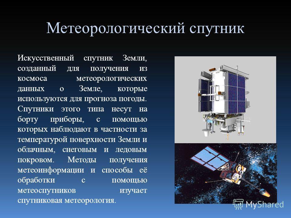 Метеорологический спутник Искусственный спутник Земли, созданный для получения из космоса метеорологических данных о Земле, которые используются для прогноза погоды. Спутники этого типа несут на борту приборы, с помощью которых наблюдают в частности
