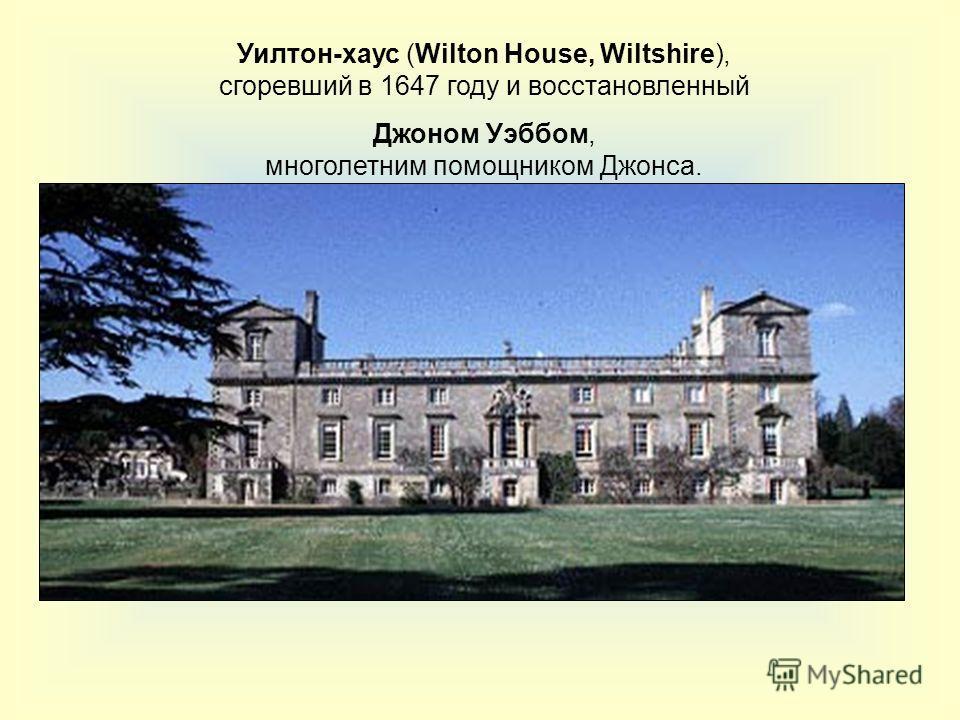 Уилтон-хаус (Wilton House, Wiltshire), сгоревший в 1647 году и восстановленный Джоном Уэббом, многолетним помощником Джонса.