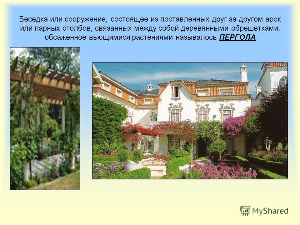 Беседка или сооружение, состоящее из поставленных друг за другом арок или парных столбов, связанных между собой деревянными обрешетками, обсаженное вьющимися растениями называлось ПЕРГОЛА