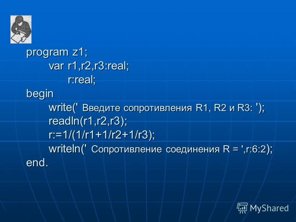 program z1; var r1,r2,r3:real; r:real; begin write(' Введите сопротивления R1, R2 и R3: '); readln(r1,r2,r3); r:=1/(1/r1+1/r2+1/r3); writeln(' Cопротивление соединения R = ',r:6:2 ); end. program z1; var r1,r2,r3:real; r:real; begin write(' Введите с