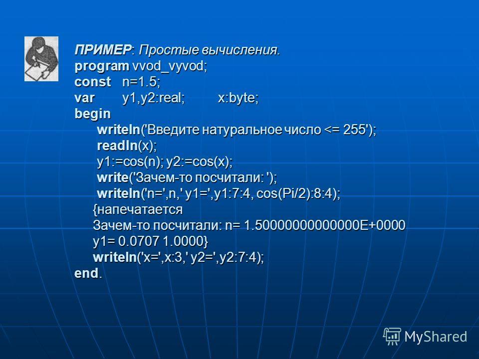 ПРИМЕР: Простые вычисления. program vvod_vyvod; const n=1.5; var y1,y2:real; x:byte; begin writeln('Введите натуральное число