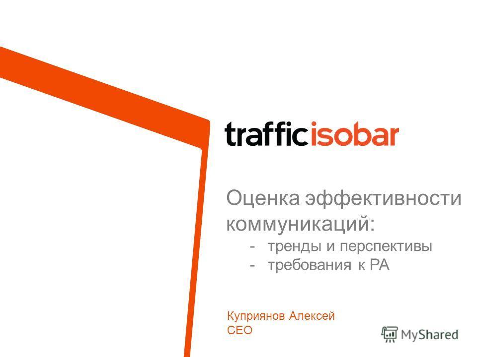 Оценка эффективности коммуникаций: -тренды и перспективы -требования к РА Куприянов Алексей CEO
