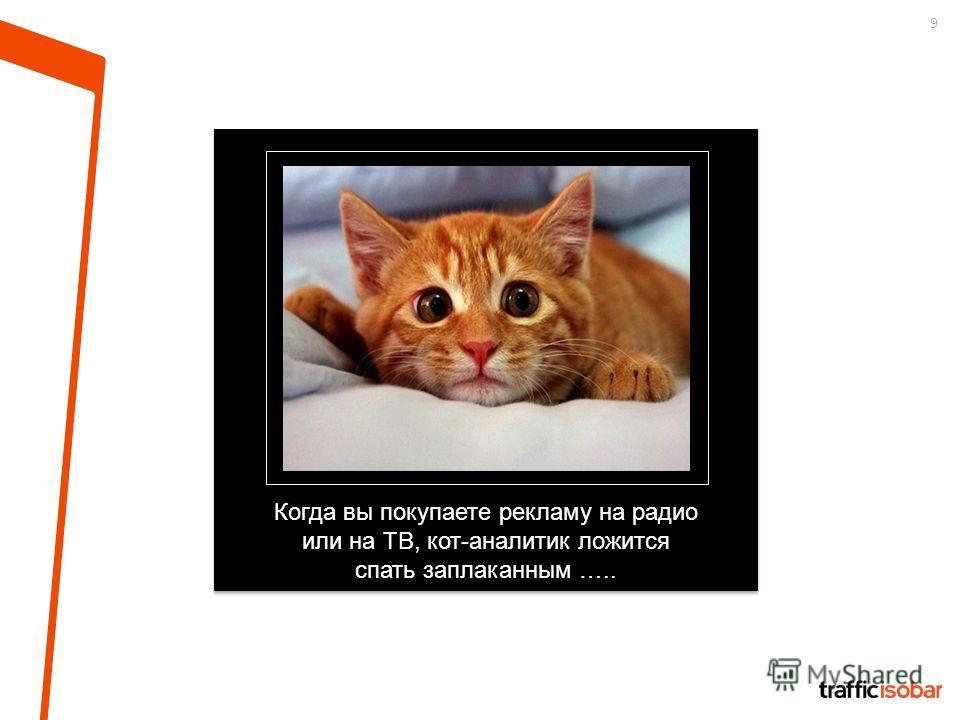 9 Когда вы покупаете рекламу на радио или на ТВ, кот-аналитик ложится спать заплаканным …..
