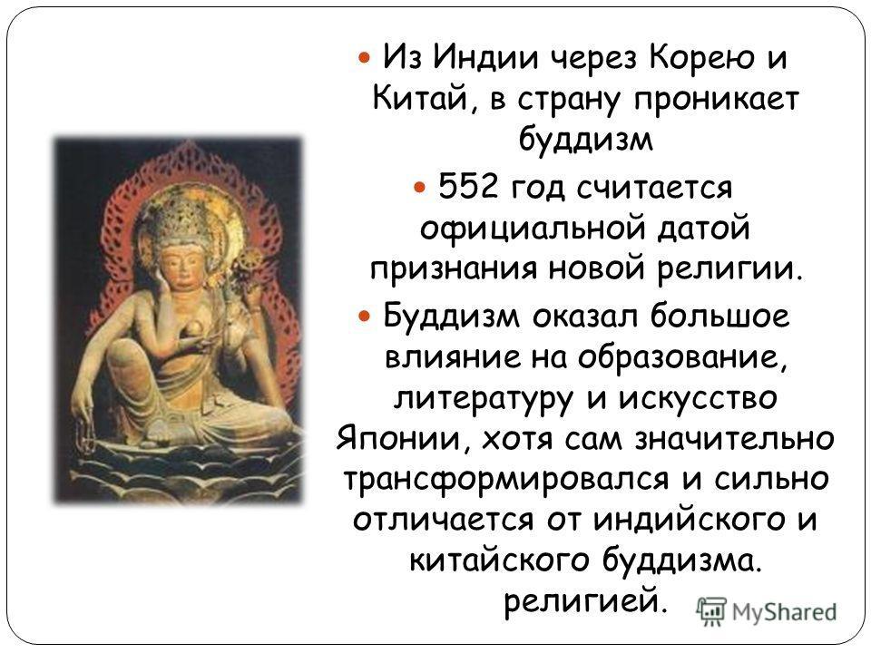 Из Индии через Корею и Китай, в страну проникает буддизм 552 год считается официальной датой признания новой религии. Буддизм оказал большое влияние на образование, литературу и искусство Японии, хотя сам значительно трансформировался и сильно отлича