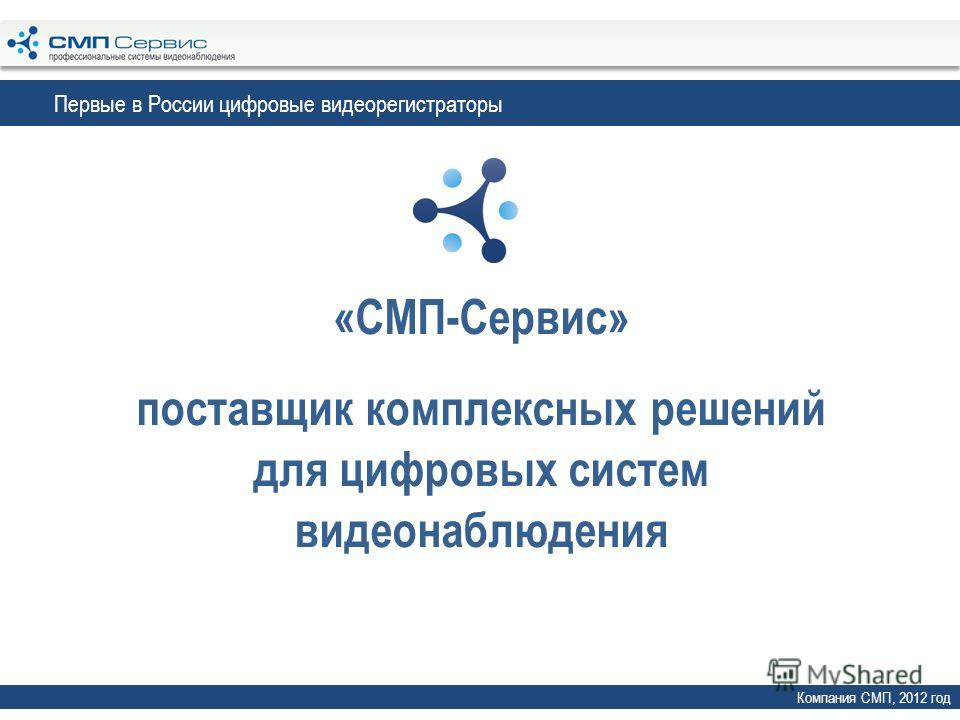 «СМП-Сервис» поставщик комплексных решений для цифровых систем видеонаблюдения Компания СМП, 2012 год Первые в России цифровые видеорегистраторы
