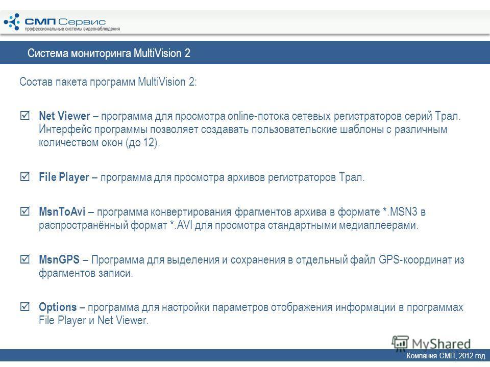Система мониторинга MultiVision 2 Компания СМП, 2012 год Состав пакета программ MultiVision 2: Net Viewer – программа для просмотра online-потока сетевых регистраторов серий Трал. Интерфейс программы позволяет создавать пользовательские шаблоны с раз
