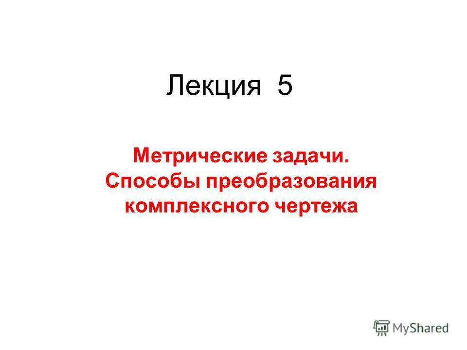 Лекция 5 Метрические задачи. Способы преобразования комплексного чертежа