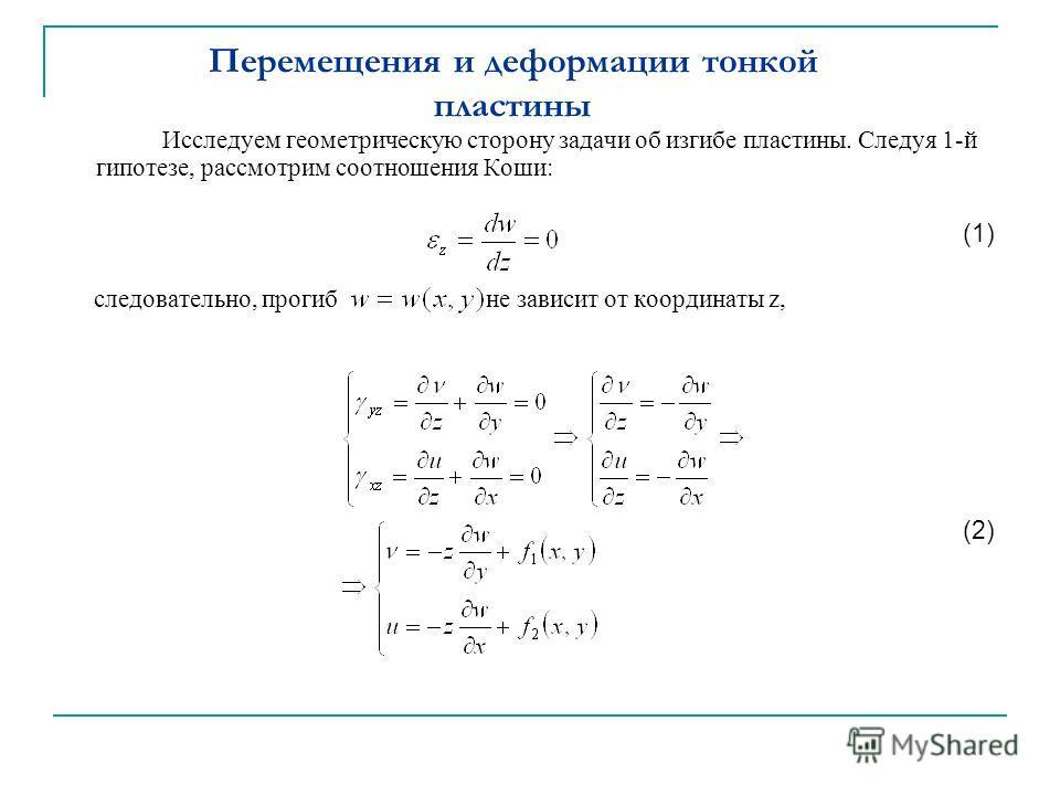 Перемещения и деформации тонкой пластины Исследуем геометрическую сторону задачи об изгибе пластины. Следуя 1-й гипотезе, рассмотрим соотношения Коши: (1) следовательно, прогиб не зависит от координаты z, (2)