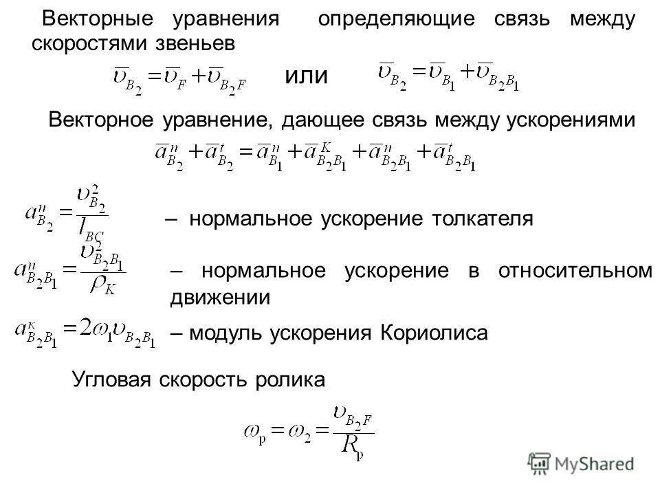 Векторные уравнения определяющие связь между скоростями звеньев или Векторное уравнение, дающее связь между ускорениями – нормальное ускорение толкателя – нормальное ускорение в относительном движении – модуль ускорения Кориолиса Угловая скорость рол