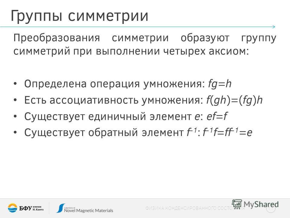Группы симметрии Преобразования симметрии образуют группу симметрий при выполнении четырех аксиом: Определена операция умножения: fg=h Есть ассоциативность умножения: f(gh)=(fg)h Существует единичный элемент e: ef=f Существует обратный элемент f -1 :