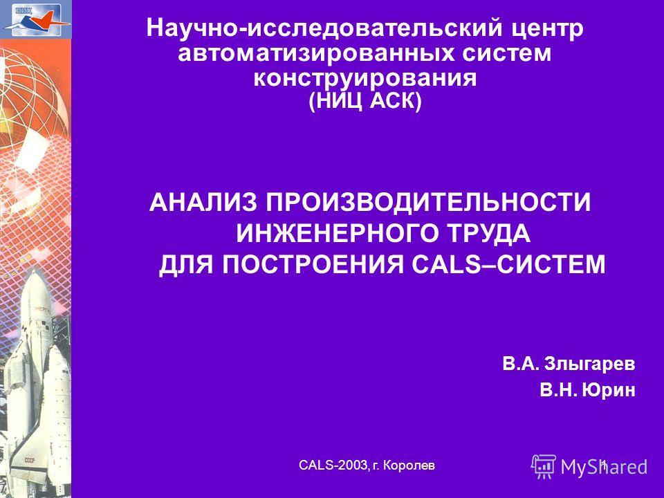 CALS-2003, г. Королев 1 Научно-исследовательский центр автоматизированных систем конструирования (НИЦ АСК) АНАЛИЗ ПРОИЗВОДИТЕЛЬНОСТИ ИНЖЕНЕРНОГО ТРУДА ДЛЯ ПОСТРОЕНИЯ CALS–СИСТЕМ В.А. Злыгарев В.Н. Юрин