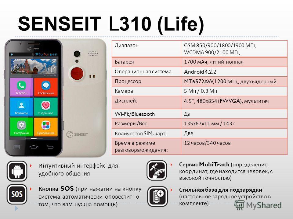 SENSEIT L 310 (Life) ДиапазонGSM 850/900/1800/1900 МГц WCDMA 900/2100 МГц Батарея 1700 м Ач, литий - ионная Операционная система Android 4.2.2 Процессор MT6572AW, 1200 МГц, двухъядерный Камера 5 Мп / 0.3 Мп Дисплей :4.5