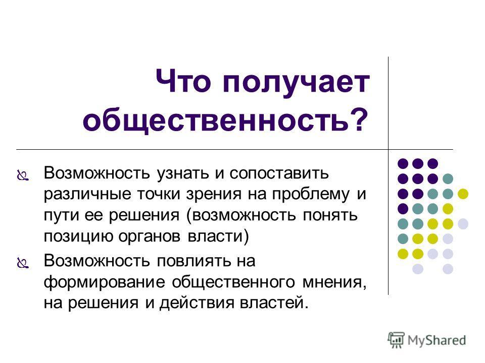 Что получает общественность? Возможность узнать и сопоставить различные точки зрения на проблему и пути ее решения (возможность понять позицию органов власти) Возможность повлиять на формирование общественного мнения, на решения и действия властей.