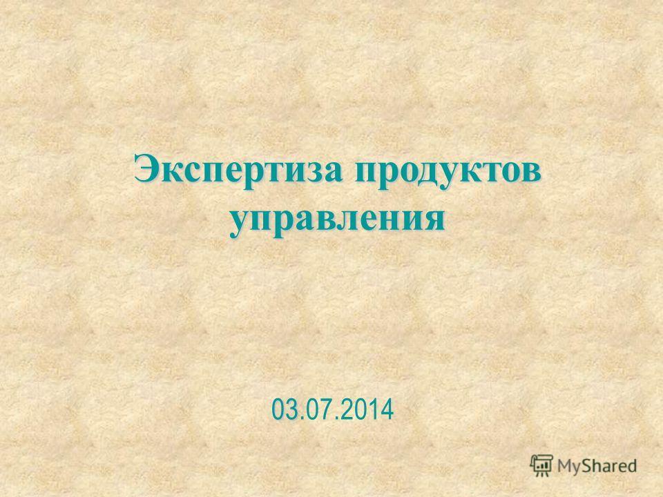 Экспертиза продуктов управления 03.07.2014