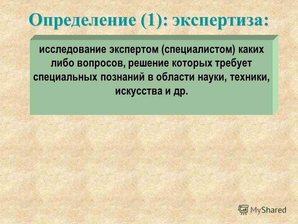 Определение (1): экспертиза: исследование экспертом (специалистом) каких либо вопросов, решение которых требует специальных познаний в области науки, техники, искусства и др.