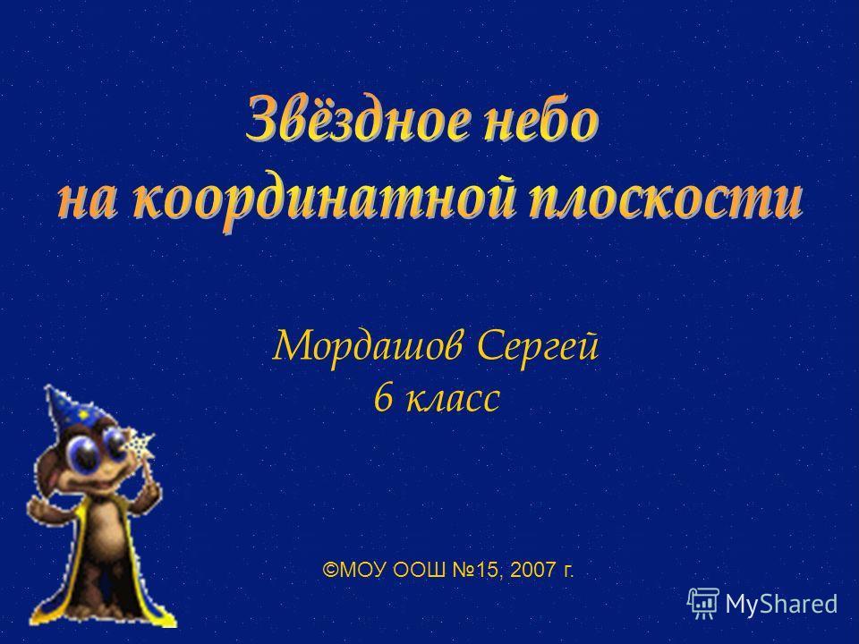 Мордашов Сергей 6 класс ©МОУ ООШ 15, 2007 г.