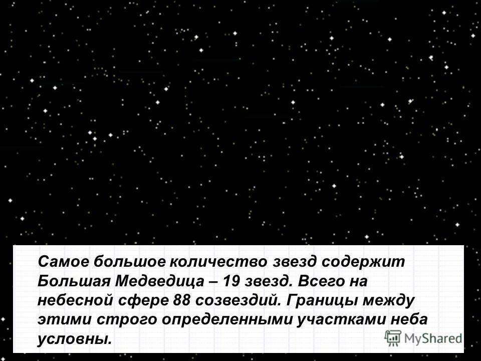 Самое большое количество звезд содержит Большая Медведица – 19 звезд. Всего на небесной сфере 88 созвездий. Границы между этими строго определенными участками неба условны.