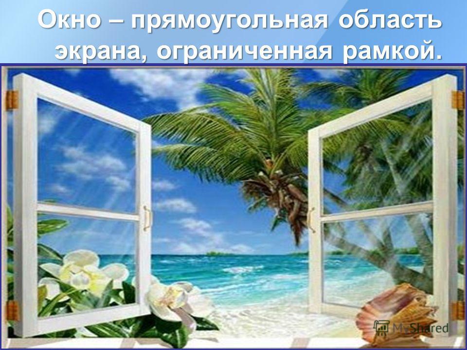 Окно – прямоугольная область экрана, ограниченная рамкой.