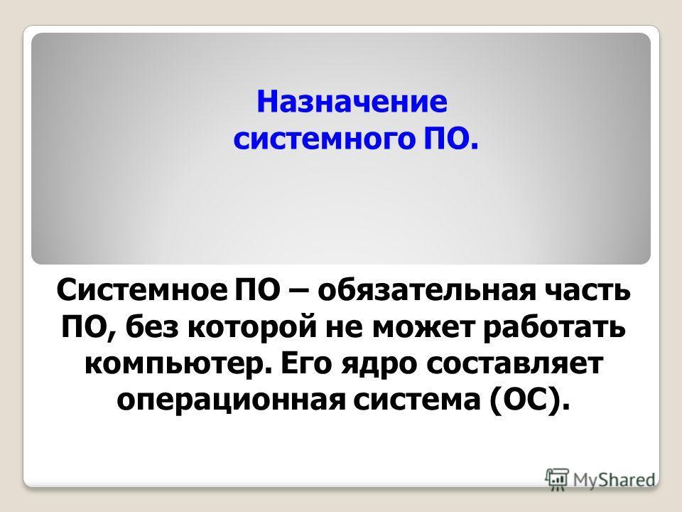 Назначение системного ПО. Системное ПО – обязательная часть ПО, без которой не может работать компьютер. Его ядро составляет операционная система (ОС).
