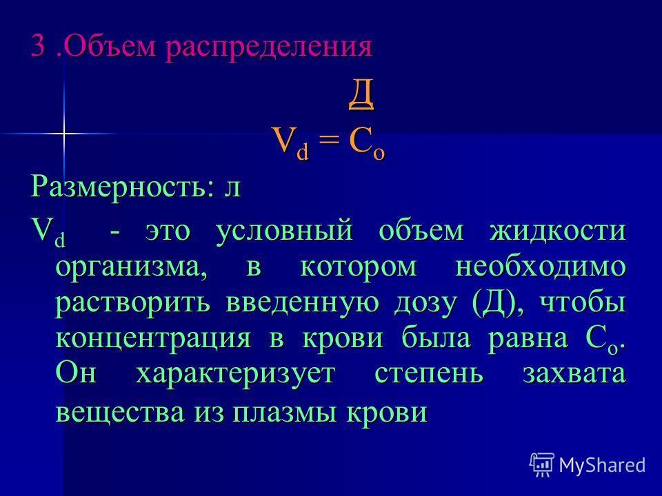 3. Объем распределения Д V d = С о Размерность: л V d - это условный объем жидкости организма, в котором необходимо растворить введенную дозу (Д), чтобы концентрация в крови была равна С о. Он характеризует степень захвата вещества из плазмы крови