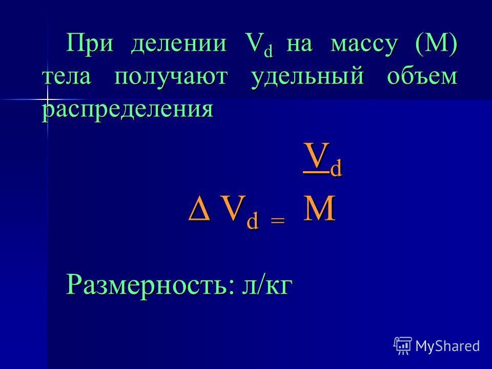 При делении V d на массу (М) тела получают удельный объем распределения V d V d V d = М V d = М Размерность: л/кг