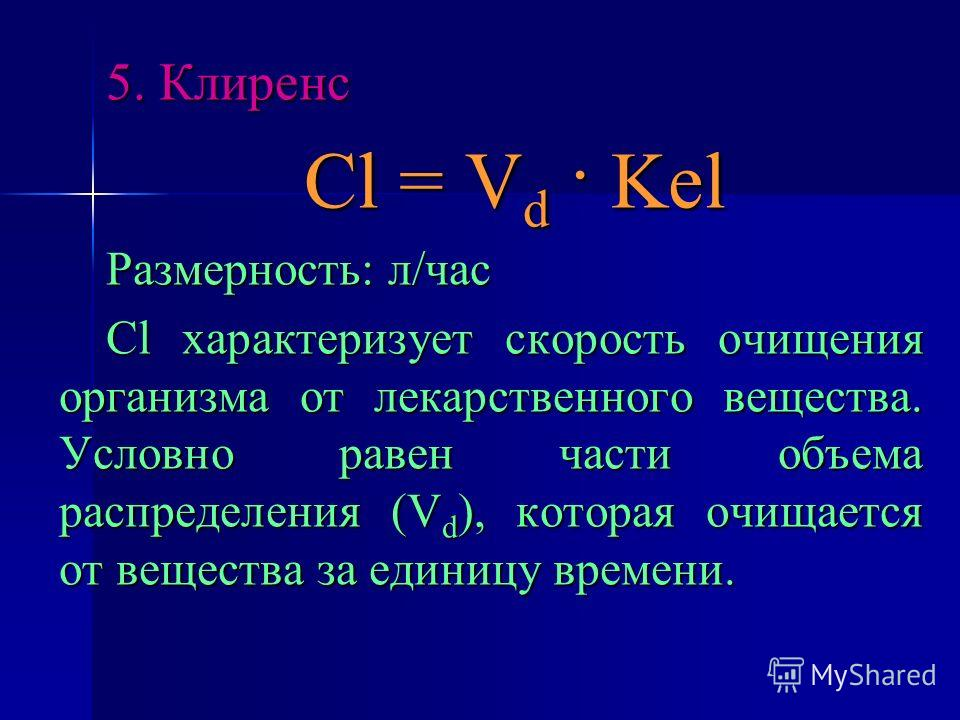 5. Клиренс Cl = V d · Kel Размерность: л/час Cl характеризует скорость очищения организма от лекарственного вещества. Условно равен части объема распределения (V d ), которая очищается от вещества за единицу времени.