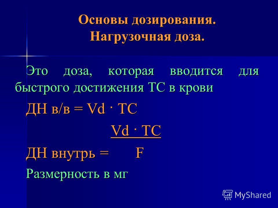 Основы дозирования. Нагрузочная доза. Это доза, которая вводится для быстрого достижения ТС в крови ДН в/в = Vd · ТС Vd · ТС Vd · ТС ДН внутрь = F Размерность в мг
