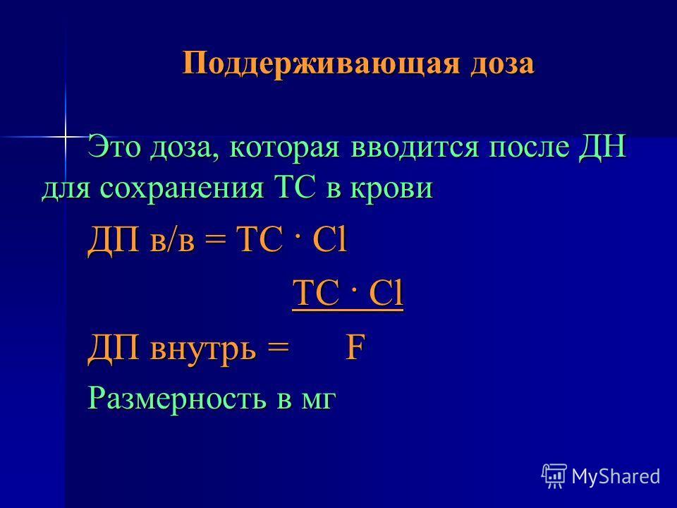 Поддерживающая доза Это доза, которая вводится после ДН для сохранения ТС в крови ДП в/в = ТС · Cl ТС · Cl ТС · Cl ДП внутрь = F Размерность в мг