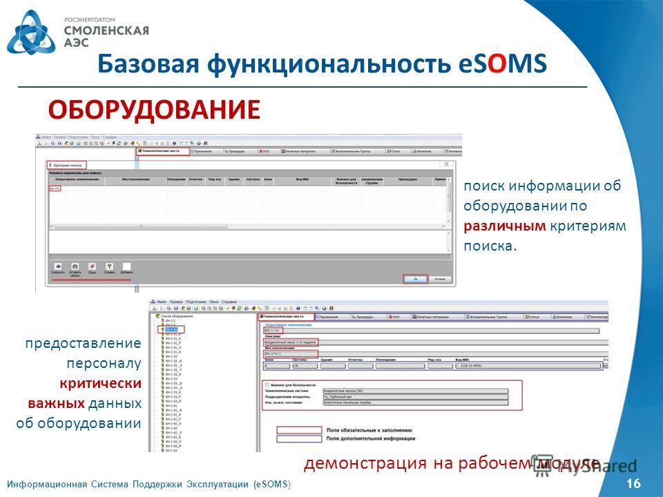 16 ОБОРУДОВАНИЕ демонстрация на рабочем модуле поиск информации об оборудовании по различным критериям поиска. предоставление персоналу критически важных данных об оборудовании Базовая функциональность eSOMS Информационная Система Поддержки Эксплуата