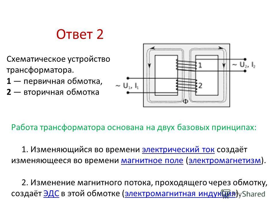 Ответ 2 Работа трансформатора основана на двух базовых принципах: 1. Изменяющийся во времени электрический ток создаёт изменяющееся во времени магнитное поле (электромагнетизм).электрический токмагнитное полеэлектромагнетизм 2. Изменение магнитного п