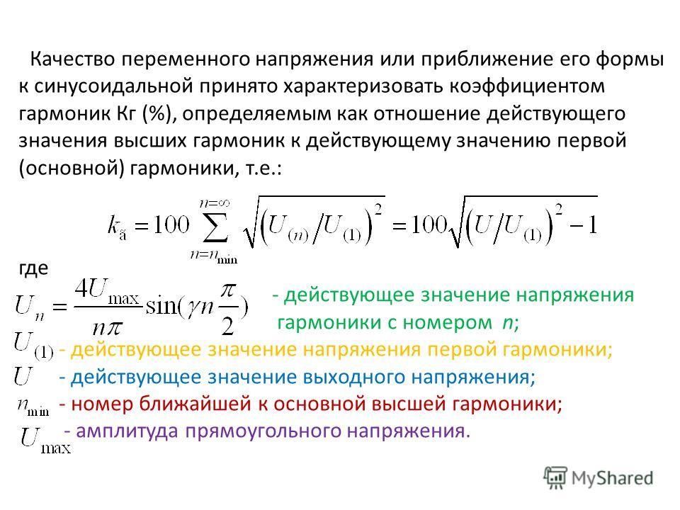 Качество переменного напряжения или приближение его формы к синусоидальной принято характеризовать коэффициентом гармоник Кг (%), определяемым как отношение действующего значения высших гармоник к действующему значению первой (основной) гармоники, т.