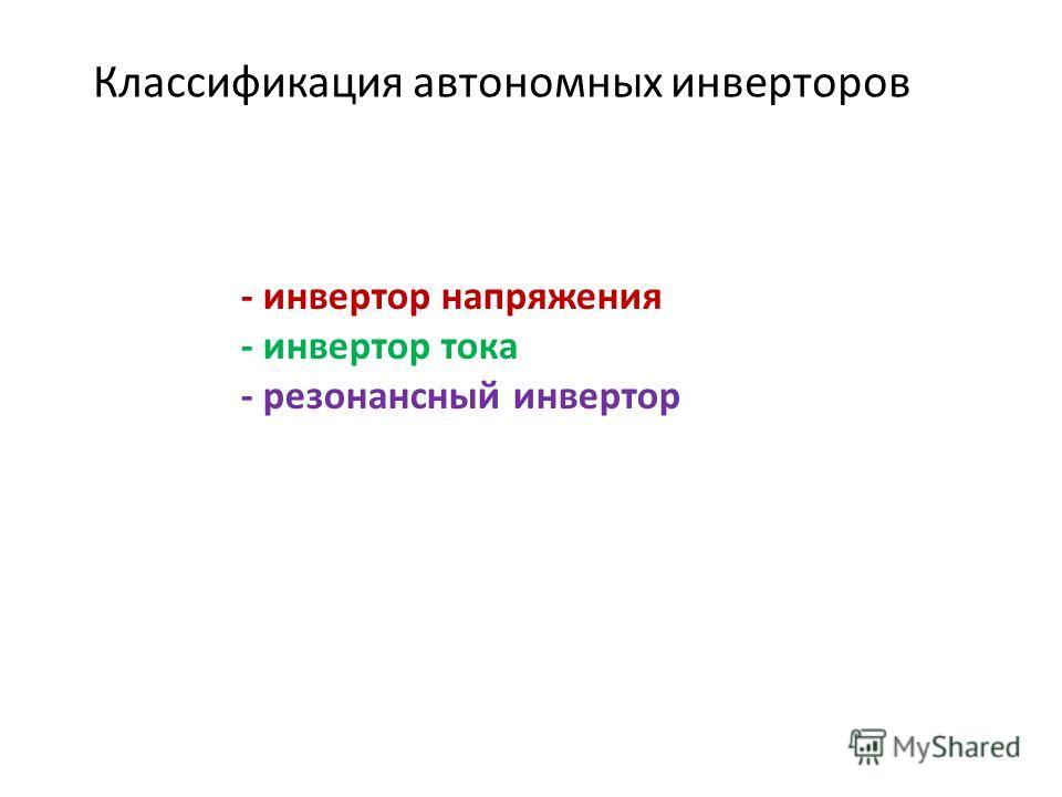 Классификация автономных инверторов - инвертор напряжения - инвертор тока - резонансный инвертор