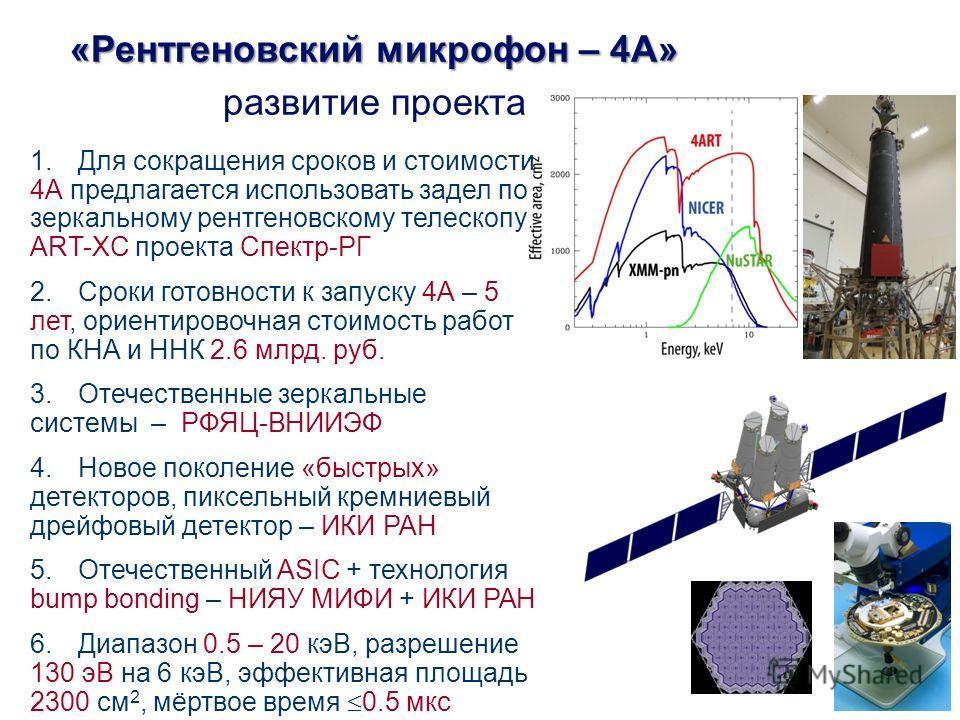 11 1. Для сокращения сроков и стоимости 4А предлагается использовать задел по зеркальному рентгеновскому телескопу ART-XC проекта Спектр-РГ 2. Сроки готовности к запуску 4А – 5 лет, ориентировочная стоимость работ по КНА и ННК 2.6 млрд. руб. 3. Отече