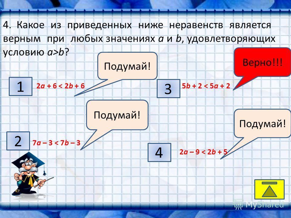 K, 1 2 4 3 Подумай! Верно!!! 4. Какое из приведенных ниже неравенств является верным при любых значениях а и b, удовлетворяющих условию а>b? 2 а + 6 < 2b + 6 7 а – 3 < 7b – 3 5b + 2 < 5 а + 2 2 а – 9 < 2b + 5