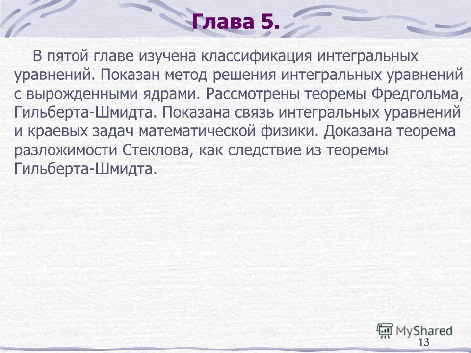 13 Глава 5. В пятой главе изучена классификация интегральных уравнений. Показан метод решения интегральных уравнений с вырожденными ядрами. Рассмотрены теоремы Фредгольма, Гильберта-Шмидта. Показана связь интегральных уравнений и краевых задач матема